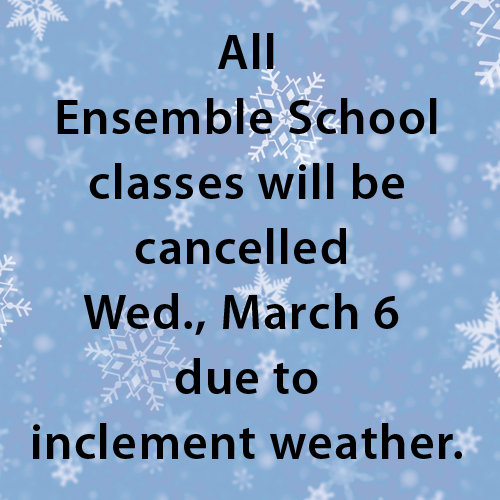 All Ensemble School classes will be cancelled Wed., March 6 due to inclement weather